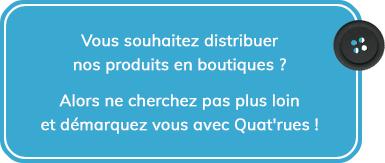 """Vous souhaitez distribuer nos produits en boutique ? Alors ne cherchez pas plus loin et d""""marquez-vous avec Quat'rues !"""